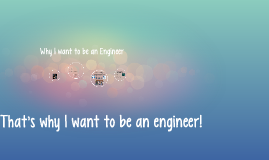 Why I want to be an Engineer
