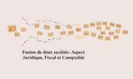 Fusion de deux sociétés: Aspect Juridique, Fiscal et Comptab