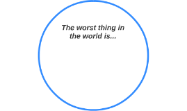 The worst thing in the world is...