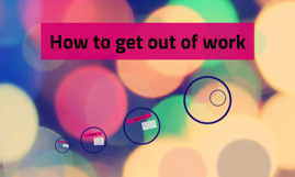 How to get out of work