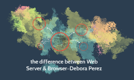 the difference between Web Server & Browser~Debora Perez