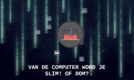VAN DE COMPUTER WORDT JE DOM! OF SLIM?