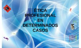 ÉTICA PROFESIONAL EN DETERMINADOS CASOS