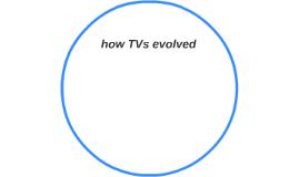 how TVs evolved