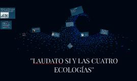 LAUDATO SI Y LAS CUATRO ECOLOGÍAS''