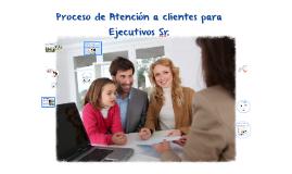 Proceso de Atención a clientes para Ejecutivos Sr.
