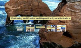 Weathering and Erosion and Deposition by:Arielle Hudson