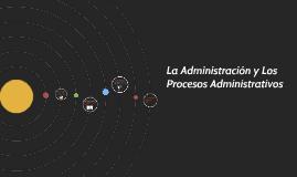 La Administración y Los Procesos Administrativos