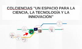 """COLCIENCIAS """"UN ESPACIO PARA LA CIENCIA, LA TECNOLOGÍA Y LA"""
