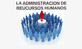 LA ADMINISTRACION DE REUCURSOS HUMANOS