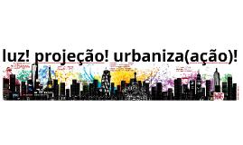 luz! projeção! urbaniza(ação)!