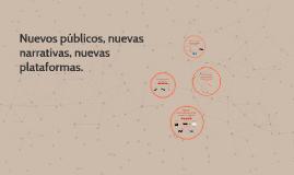 Nuevos públicos, nuevas narrativas, nuevas plataformas.