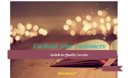 Enchant your customers; Switch to quality service