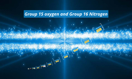 Group 15 oxygen and Group 16 Nitrogen