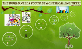 Copy of THE WORLD NEEDS YOU TO BE A CHEMICAL ENGINEER