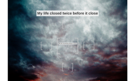 My life closed twice before it close