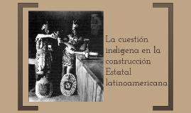 La cuestión indigena en la construcción Estatal latinoameric