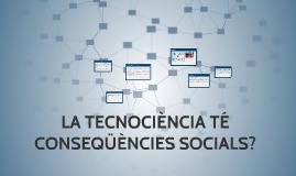 LA TECNOCIÈNCIA TÉ CONSEQÜÈNCIES SOCIALS?