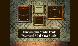 Ethnographic Study: Photo Essay and Mini-Case Study
