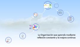 Copy of Copy of La Organizacion que aprende mediante reflexion constante y l