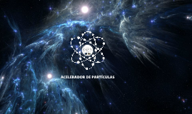 Copy of ACELERADOR DE PARTÍCULAS