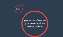 proceso de obtencion y destruccion de un microorganismo