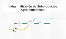 Industrialización de Subproductos Agroindustriales.
