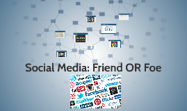 Social Media: Friend OR Foe