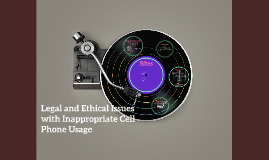 Copy of Legal and Ethical Issues with Inappropriate Cell Phone Usage