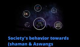 Copy of SOCIETY's behavior towards (shamans and aswangs)