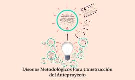 Diseños Metodológicos Para Construcción del Anteproyecto
