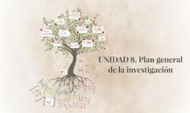 UNIDAD 8. Plan general de la investigación