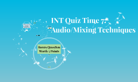 INT Quiz Time 7:  Audio/Mixing Techniques