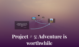 Project # 5: Adventure is worthwhile