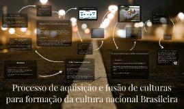 Copy of Processo de aquisição e fusão de culturas para a formação da cultura nacional Brasileira