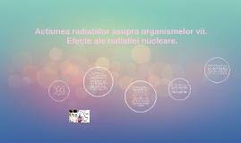 Actiunea radiatiilor asupra organismelor vii.