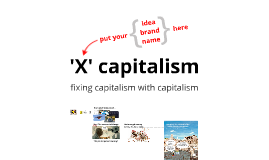 'X' Capitalism…fixing capitalism with capitalism