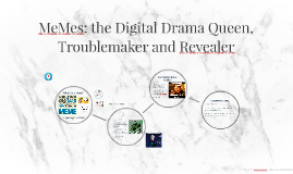 MeMes: the Digital Drama Queen, Troublemaker and Revealer