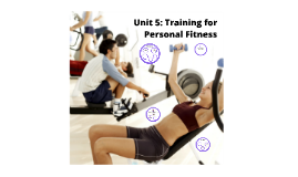 Unit 5: Training for Personal Fitness