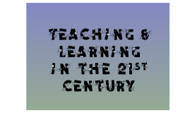 Copy of Teaching & Learning in the 21st Century