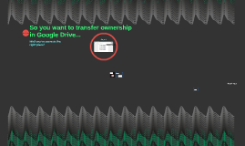 So you want to transfer ownership in Google Drive...