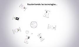 Copy of Escolarizando las tecnologías...