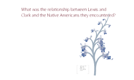 What was the relationship between Lewis and Clark and the Native Americans they encountered?