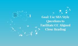 Goal: Use SBA Stye Questions to Facilitate CC Aligned Close Reading