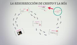 LA RESURRECCIÓN DE CRISTO Y LA MÍA