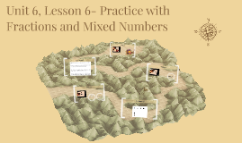 Unit 6, Lesson 6- Practice with Fractions and Mixed Numbers