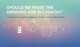 SHOULD WE RAISE THE DRINKING AGE IN CANADA?