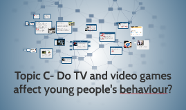 Topic C- Do TV and video games affect you people's behaviour