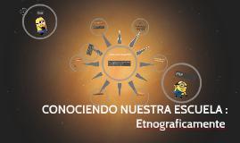 CONOCIENDO NUESTRA ESCUELA : Un Acercamiento etnografico