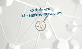 Copy of Modelo Marxista En Las Relaciones Internacionales